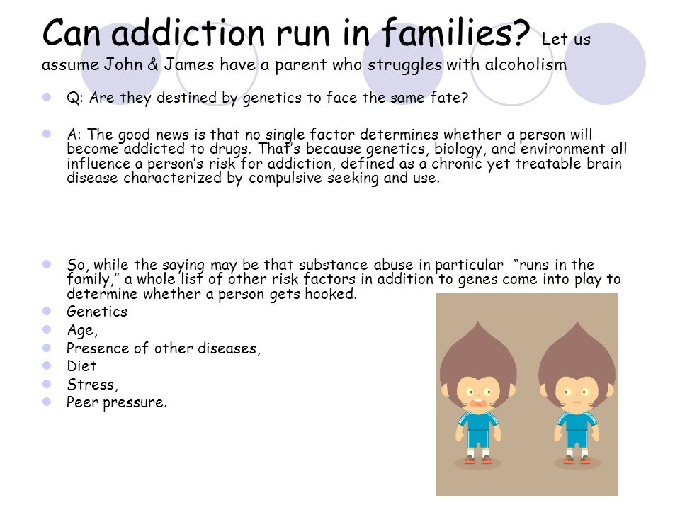 Can addiction run in families? Let us assume John & James have a parent who struggles with alcoholism Q: Are they destined by genetics to face the sam
