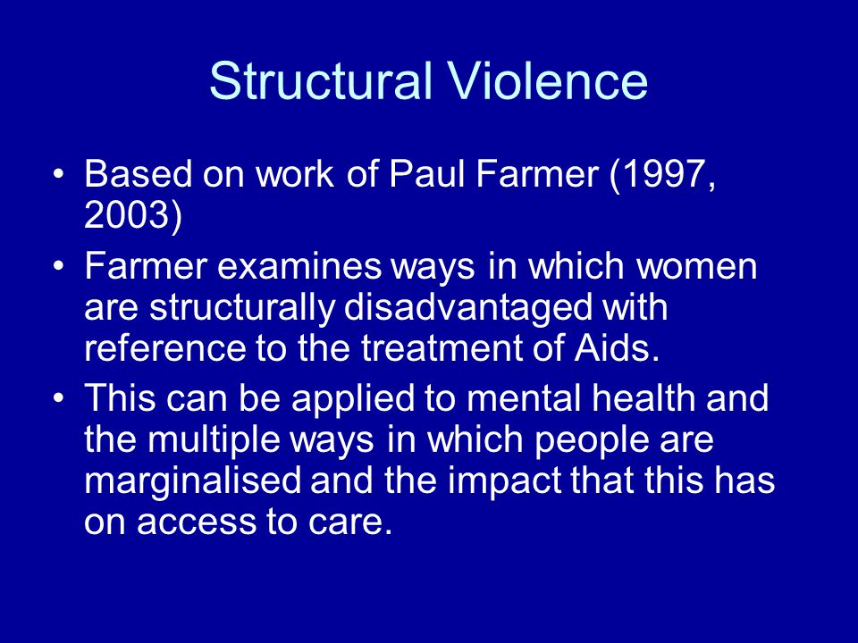 Structural Violence Based on work of Paul Farmer (1997, 2003) Farmer examines ways in which women are structurally disadvantaged with reference to the