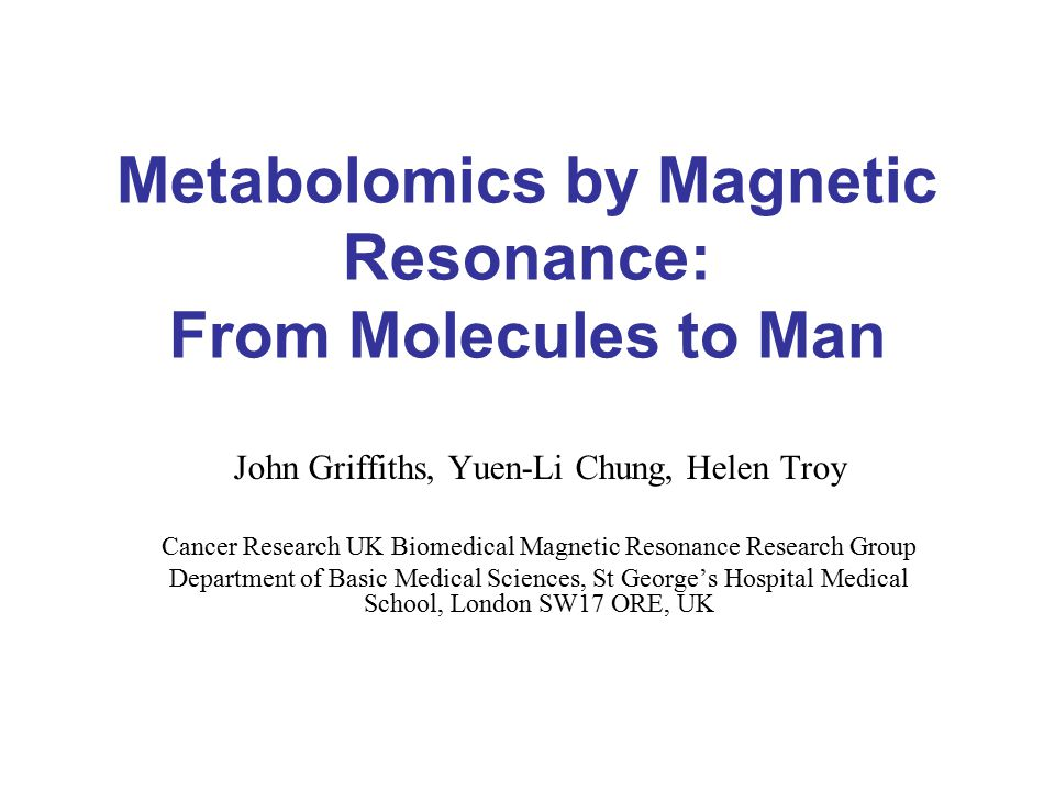 Metabolomics by Magnetic Resonance: From Molecules to Man John Griffiths, Yuen-Li Chung, Helen Troy Cancer Research UK Biomedical Magnetic Resonance Research Group Department of Basic Medical Sciences, St George's Hospital Medical School, London SW17 ORE, UK
