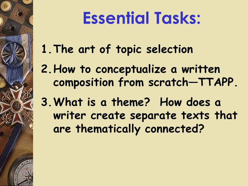 Essential Tasks: 1.The art of topic selection 2.How to conceptualize a written composition from scratch—TTAPP.