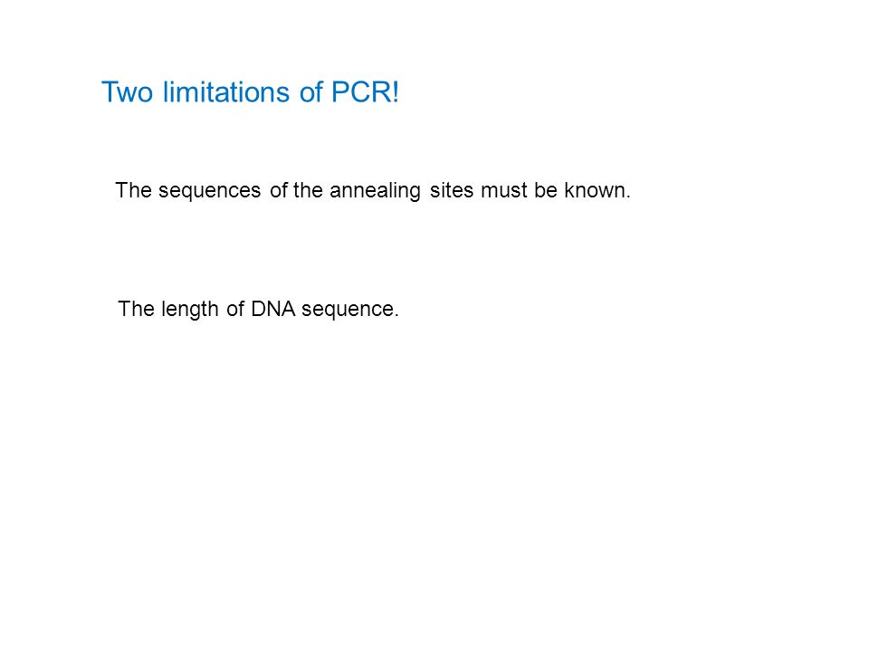 Two limitations of PCR! The sequences of the annealing sites must be known. The length of DNA sequence.