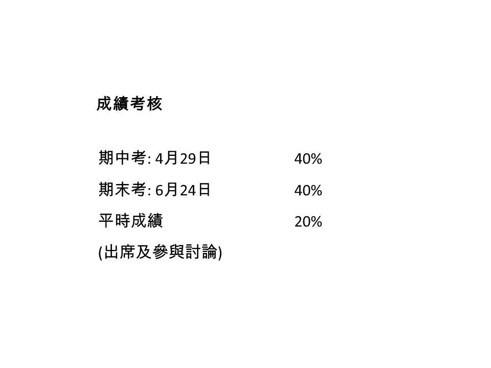 期中考 : 4 月 29 日 40% 期末考 : 6 月 24 日 40% 平時成績 20% ( 出席及參與討論 ) 成績考核