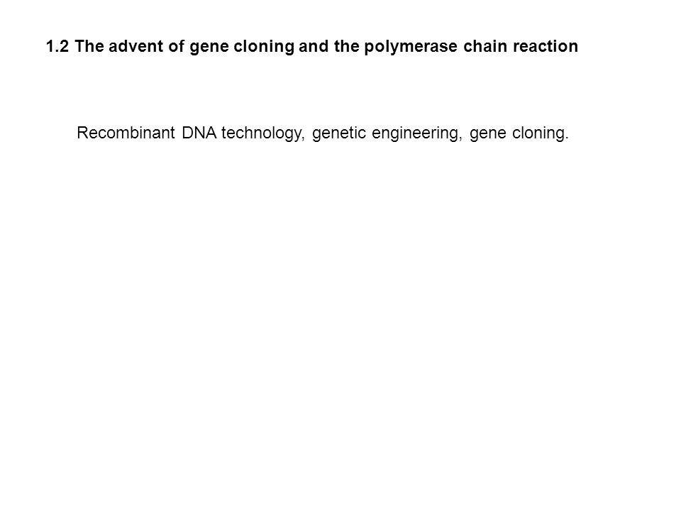 1.2 The advent of gene cloning and the polymerase chain reaction Recombinant DNA technology, genetic engineering, gene cloning.