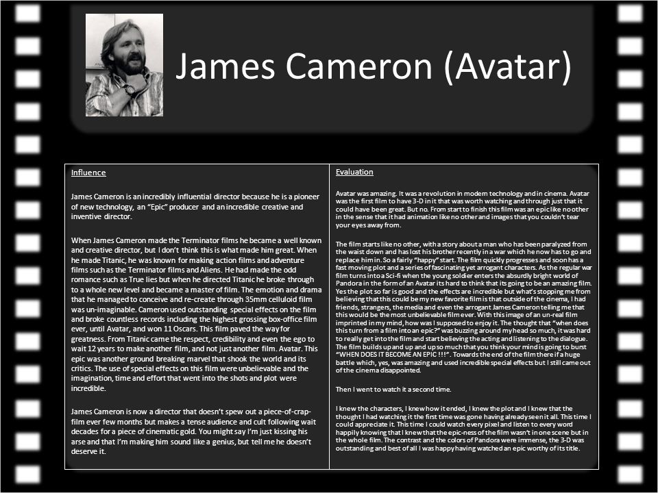 James Cameron (Avatar) Biography James Cameron is an Canadian film director born on the 16 th August 1954 in Ontario, Canada.