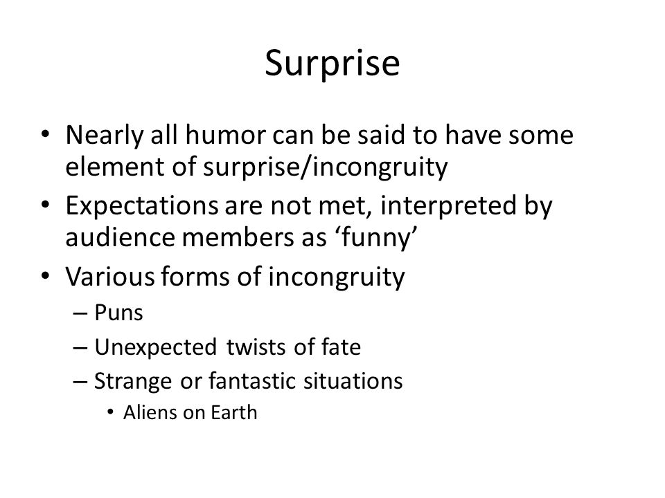 Surprise Nearly all humor can be said to have some element of surprise/incongruity Expectations are not met, interpreted by audience members as 'funny
