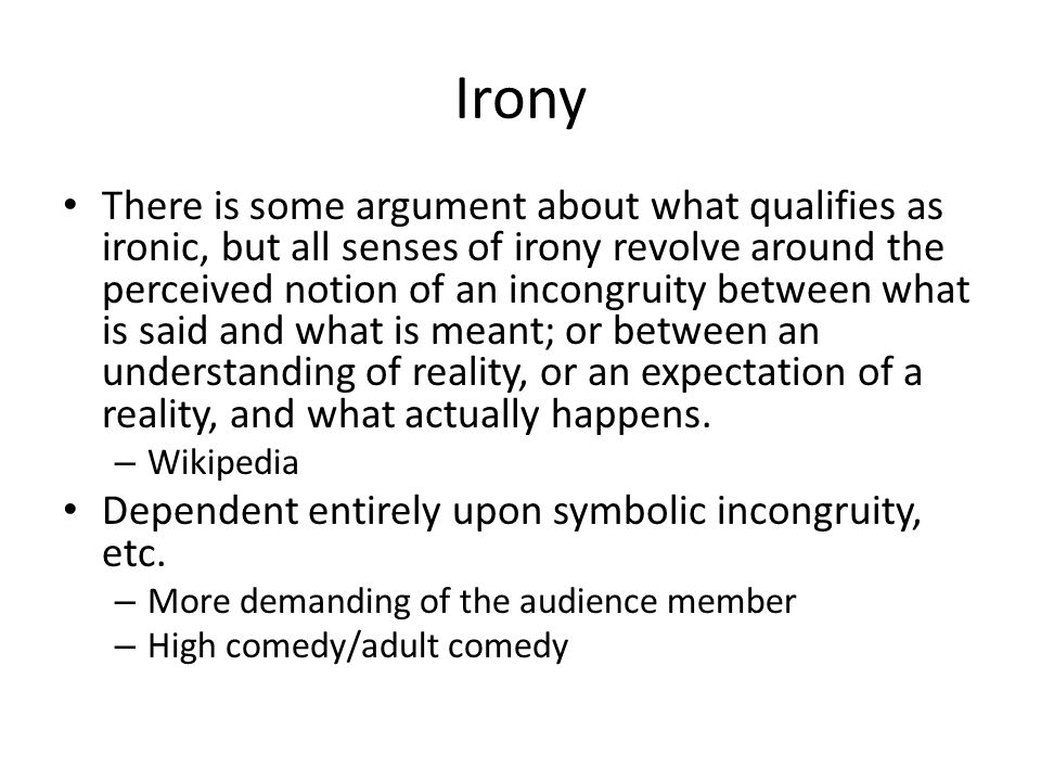 Irony There is some argument about what qualifies as ironic, but all senses of irony revolve around the perceived notion of an incongruity between what is said and what is meant; or between an understanding of reality, or an expectation of a reality, and what actually happens.
