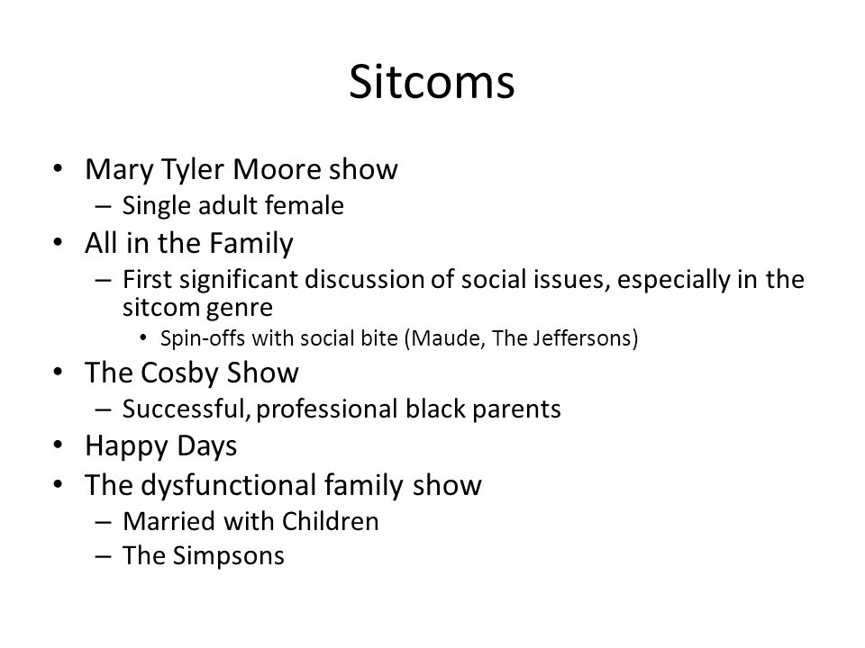 Sitcoms Mary Tyler Moore show – Single adult female All in the Family – First significant discussion of social issues, especially in the sitcom genre Spin-offs with social bite (Maude, The Jeffersons) The Cosby Show – Successful, professional black parents Happy Days The dysfunctional family show – Married with Children – The Simpsons
