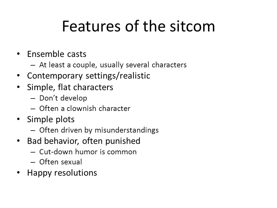 Features of the sitcom Ensemble casts – At least a couple, usually several characters Contemporary settings/realistic Simple, flat characters – Don't develop – Often a clownish character Simple plots – Often driven by misunderstandings Bad behavior, often punished – Cut-down humor is common – Often sexual Happy resolutions