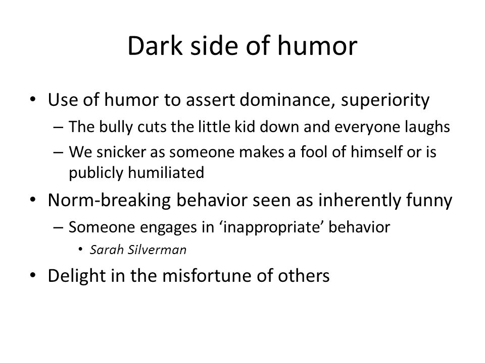 Dark side of humor Use of humor to assert dominance, superiority – The bully cuts the little kid down and everyone laughs – We snicker as someone makes a fool of himself or is publicly humiliated Norm-breaking behavior seen as inherently funny – Someone engages in 'inappropriate' behavior Sarah Silverman Delight in the misfortune of others
