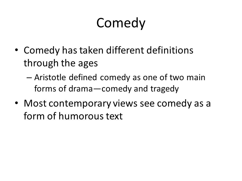 Comedy Comedy has taken different definitions through the ages – Aristotle defined comedy as one of two main forms of drama—comedy and tragedy Most contemporary views see comedy as a form of humorous text