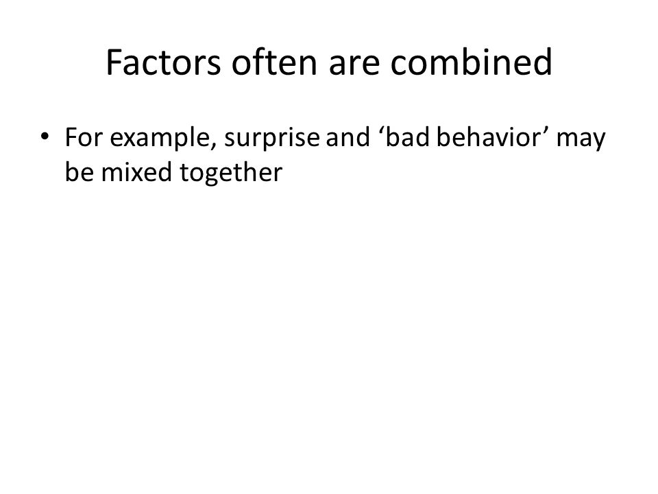 Factors often are combined For example, surprise and 'bad behavior' may be mixed together
