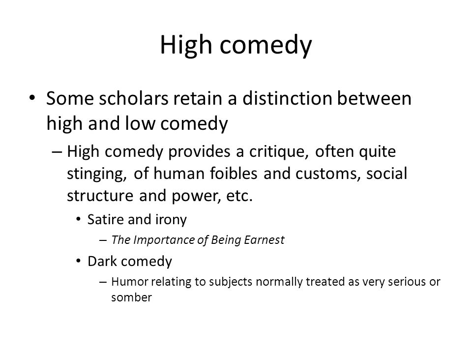 Low comedy Low comedy does not imply any social critique and is based on a wide range of topics – Romantic comedy Sexual innuendo Battle of the sexes – Sitcoms Stupidity/Naiveté Cut-downs (physical appearance, power differential) – Slapstick The great majority of comedy in US mass media would be considered low comedy