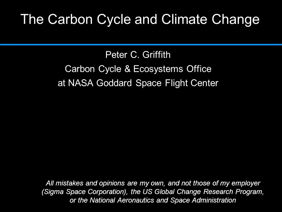 The Carbon Cycle and Climate Change Peter C. Griffith Carbon Cycle & Ecosystems Office at NASA Goddard Space Flight Center All mistakes and opinions a