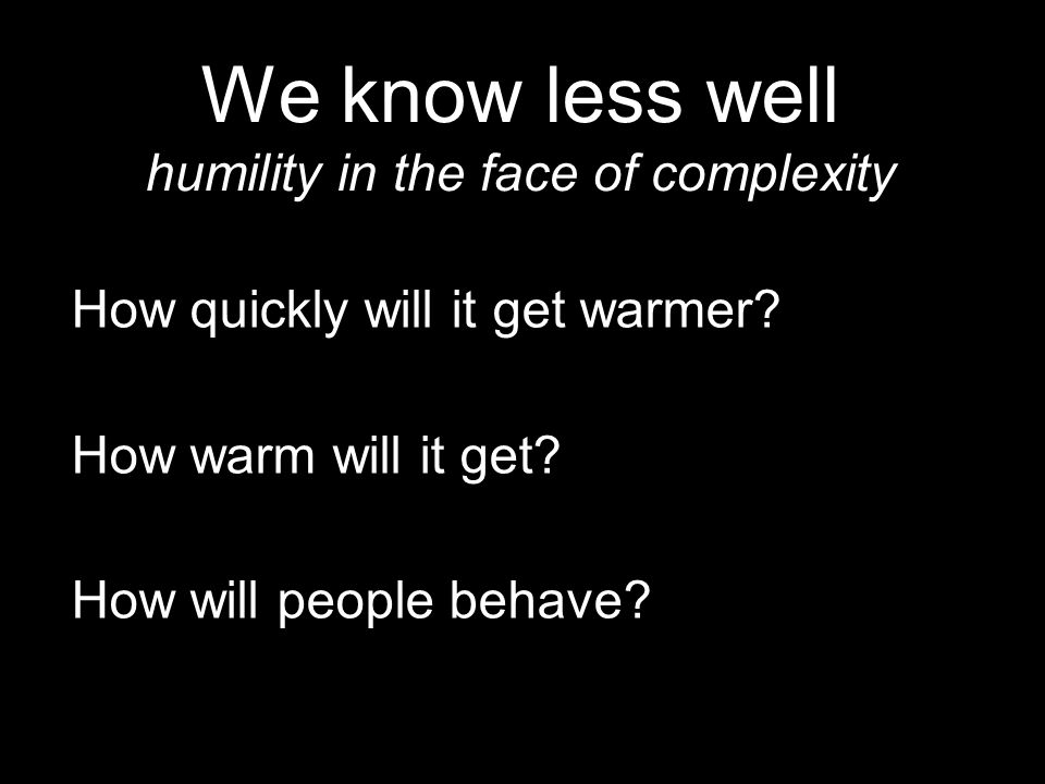 35 We know less well humility in the face of complexity How quickly will it get warmer? How warm will it get? How will people behave?