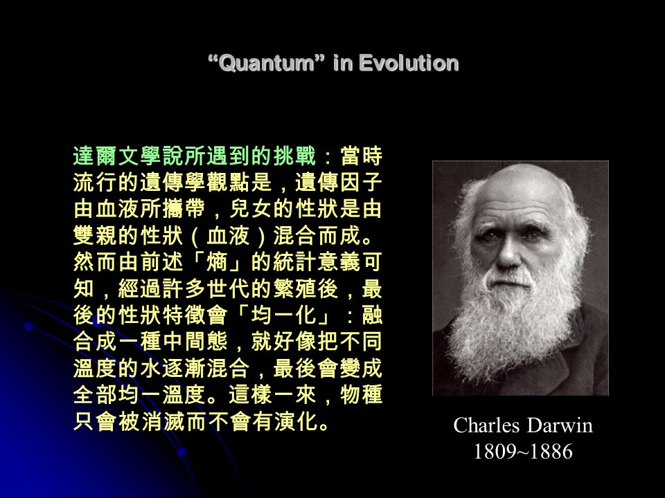 Quantum in Evolution 達爾文學說所遇到的挑戰:當時 流行的遺傳學觀點是,遺傳因子 由血液所攜帶,兒女的性狀是由 雙親的性狀(血液)混合而成。 然而由前述「熵」的統計意義可 知,經過許多世代的繁殖後,最 後的性狀特徵會「均一化」:融 合成一種中間態,就好像把不同 溫度的水逐漸混合,最後會變成 全部均一溫度。這樣一來,物種 只會被消滅而不會有演化。 Charles Darwin 1809~1886