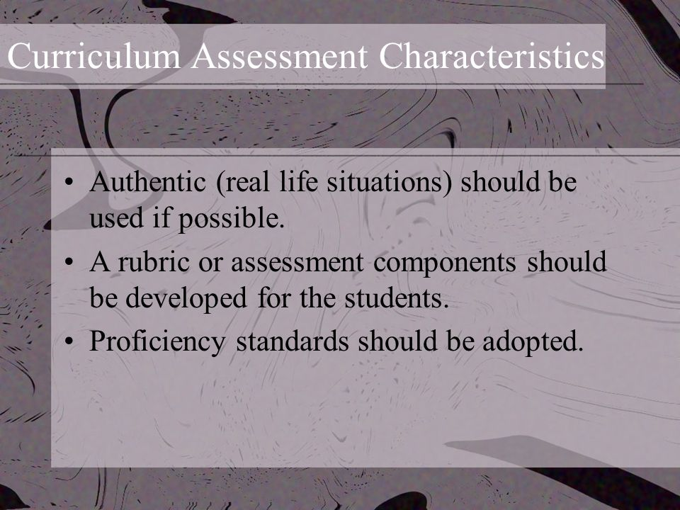 Curriculum Assessment Characteristics Authentic (real life situations) should be used if possible.