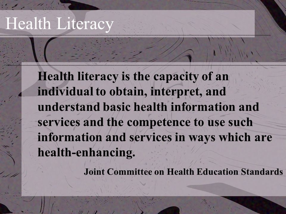 Health Literacy Health literacy is the capacity of an individual to obtain, interpret, and understand basic health information and services and the competence to use such information and services in ways which are health-enhancing.