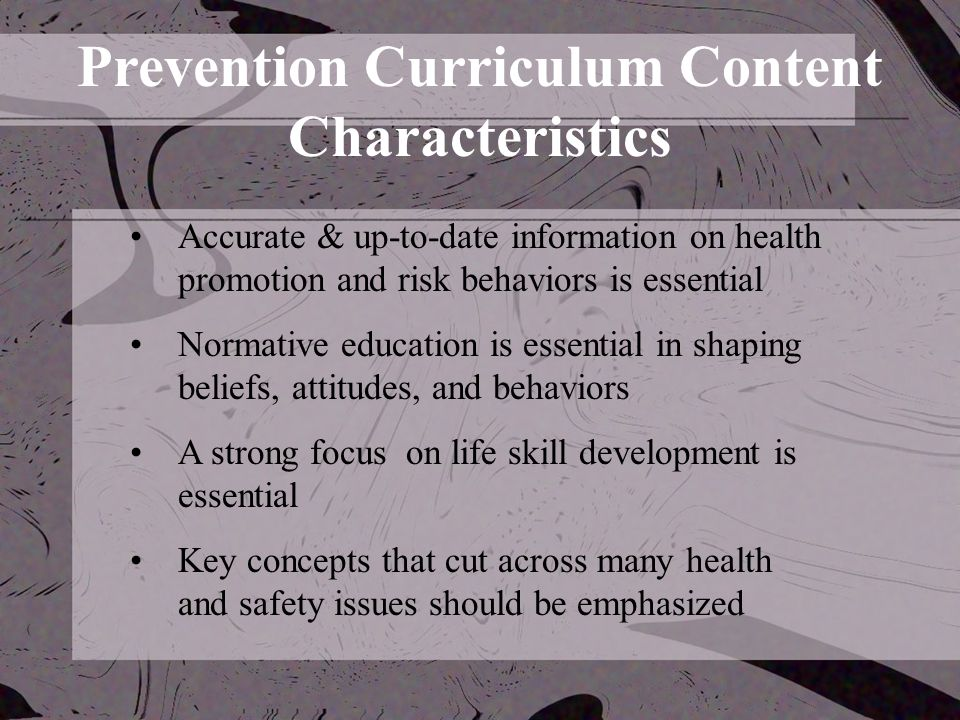 Prevention Curriculum Content Characteristics Accurate & up-to-date information on health promotion and risk behaviors is essential Normative education is essential in shaping beliefs, attitudes, and behaviors A strong focus on life skill development is essential Key concepts that cut across many health and safety issues should be emphasized