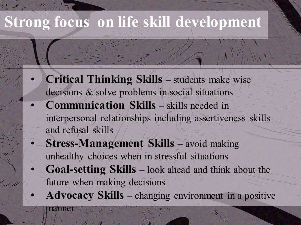 Strong focus on life skill development Critical Thinking Skills – students make wise decisions & solve problems in social situations Communication Skills – skills needed in interpersonal relationships including assertiveness skills and refusal skills Stress-Management Skills – avoid making unhealthy choices when in stressful situations Goal-setting Skills – look ahead and think about the future when making decisions Advocacy Skills – changing environment in a positive manner