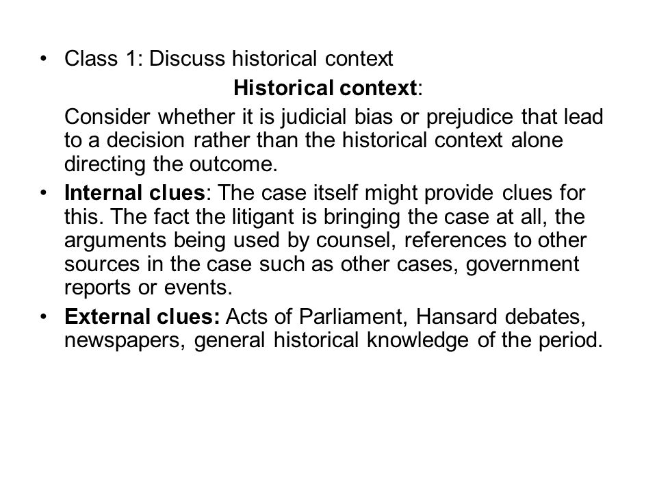 Class 1: Discuss historical context Historical context: Consider whether it is judicial bias or prejudice that lead to a decision rather than the historical context alone directing the outcome.