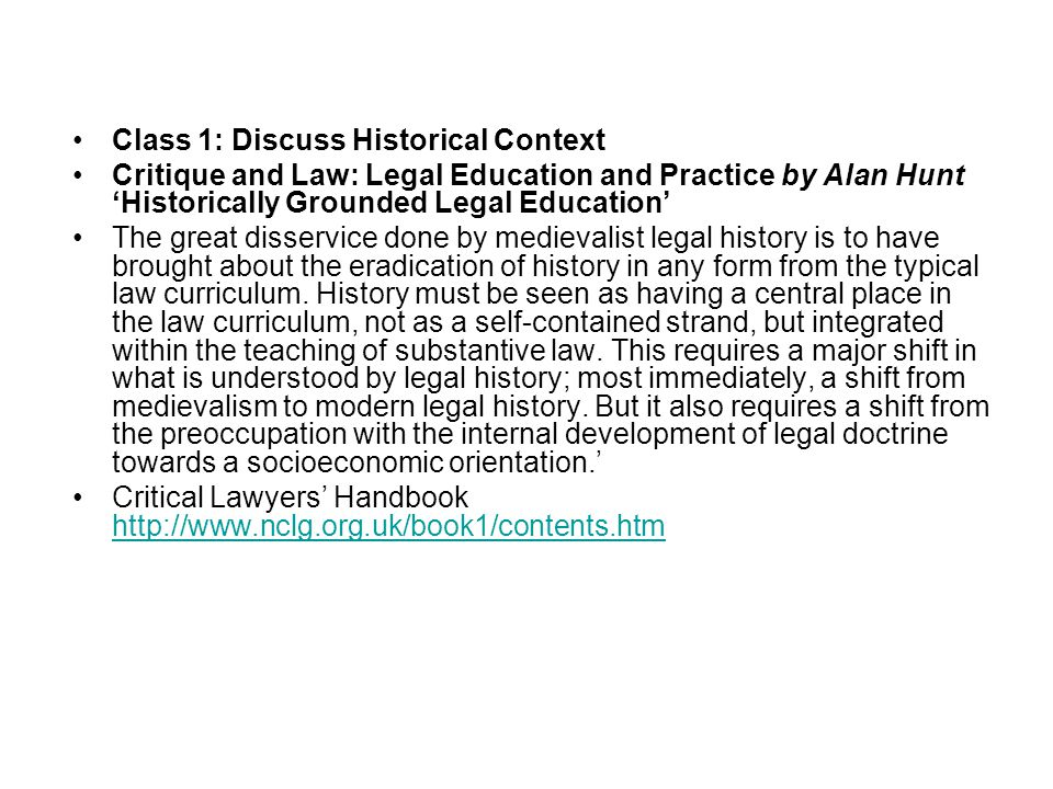 Class 1: Discuss Historical Context Critique and Law: Legal Education and Practice by Alan Hunt 'Historically Grounded Legal Education' The great disservice done by medievalist legal history is to have brought about the eradication of history in any form from the typical law curriculum.