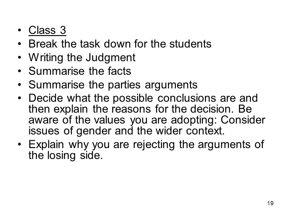 19 Class 3 Break the task down for the students Writing the Judgment Summarise the facts Summarise the parties arguments Decide what the possible conclusions are and then explain the reasons for the decision.