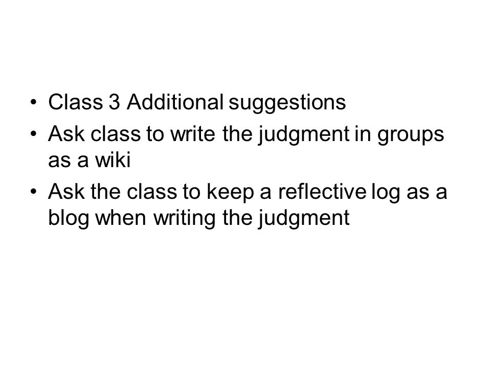 Class 3 Additional suggestions Ask class to write the judgment in groups as a wiki Ask the class to keep a reflective log as a blog when writing the judgment