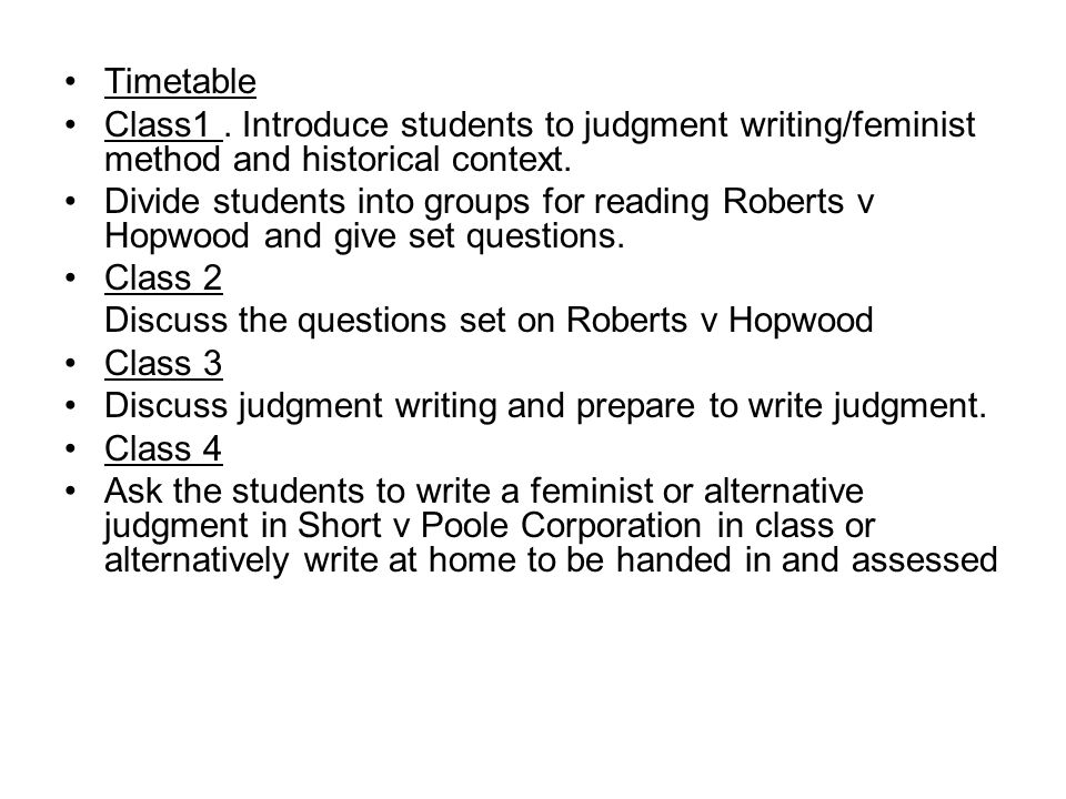 14 Preparation for Class 2 on Roberts v Hopwood Teaching Plan/ Advanced Preparation Divide students into groups of at least three: Group 1 read the first instance decision Group 2 read the Court of Appeal decision Group 3 read the House of Lords decision All students to read House of Lords/ Lord Atkinson's decision, feminist judgment and commentary of Roberts v Hopwood.