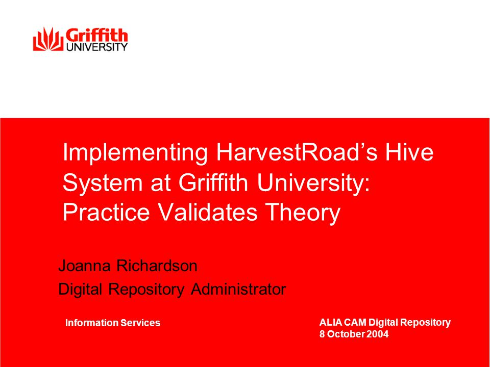 Implementing HarvestRoad's Hive System at Griffith University: Practice Validates Theory Joanna Richardson Digital Repository Administrator Information Services ALIA CAM Digital Repository 8 October 2004