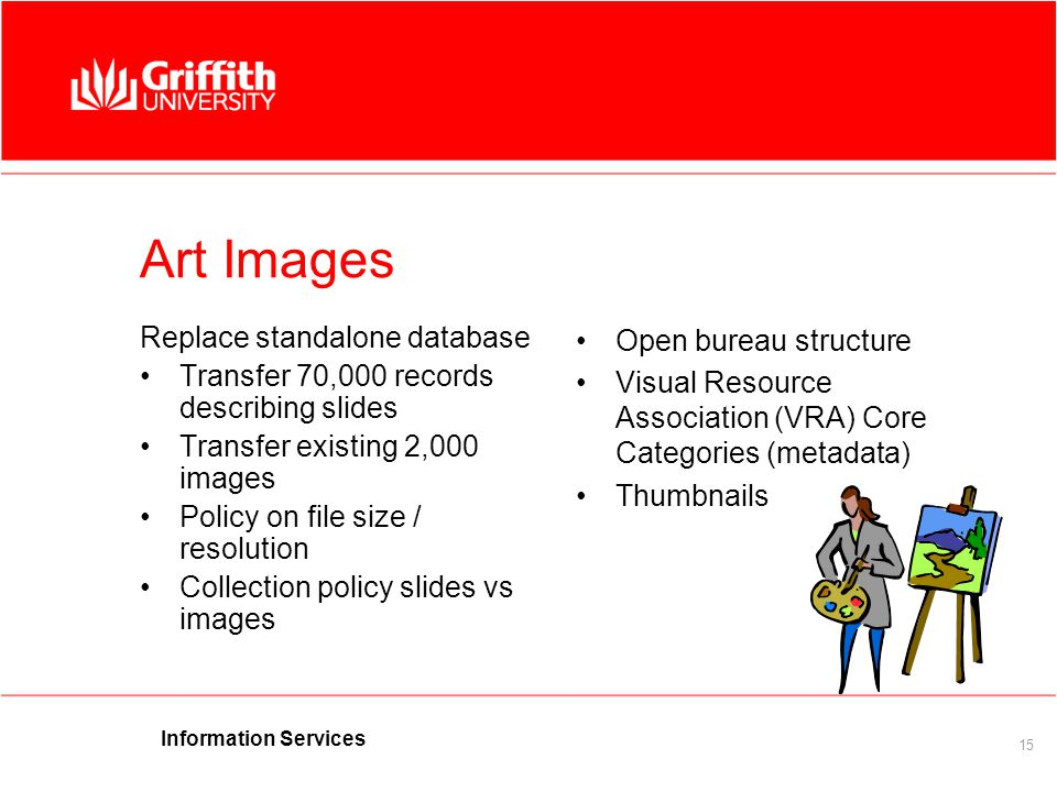 Information Services 15 Art Images Replace standalone database Transfer 70,000 records describing slides Transfer existing 2,000 images Policy on file size / resolution Collection policy slides vs images Open bureau structure Visual Resource Association (VRA) Core Categories (metadata) Thumbnails