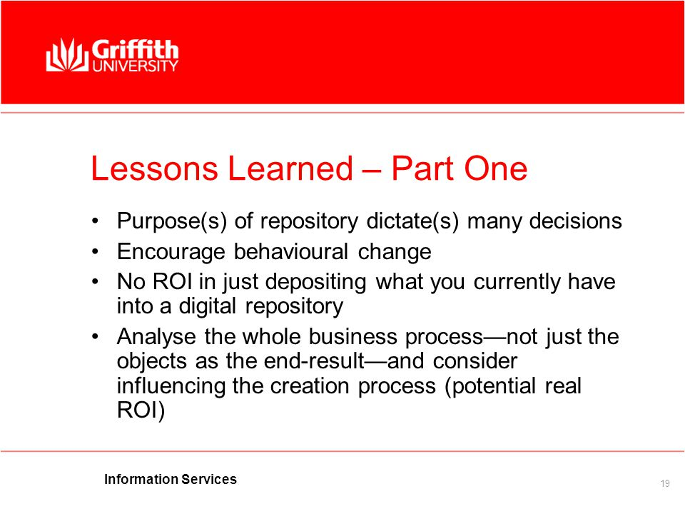 Information Services 19 Lessons Learned – Part One Purpose(s) of repository dictate(s) many decisions Encourage behavioural change No ROI in just depositing what you currently have into a digital repository Analyse the whole business process—not just the objects as the end-result—and consider influencing the creation process (potential real ROI)
