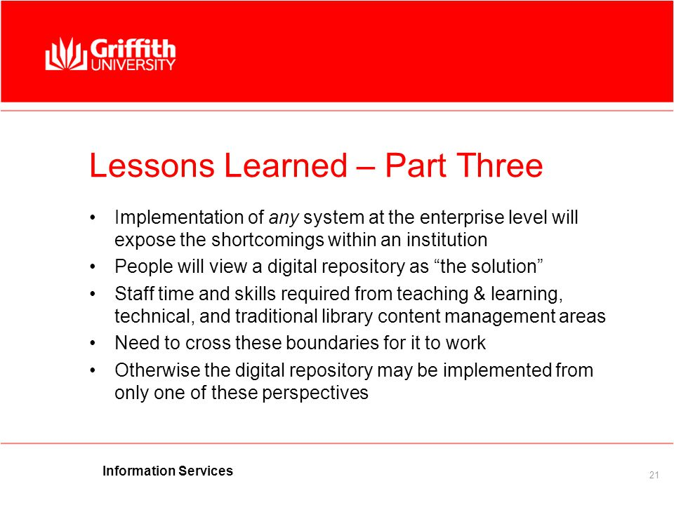 Information Services 21 Lessons Learned – Part Three Implementation of any system at the enterprise level will expose the shortcomings within an institution People will view a digital repository as the solution Staff time and skills required from teaching & learning, technical, and traditional library content management areas Need to cross these boundaries for it to work Otherwise the digital repository may be implemented from only one of these perspectives