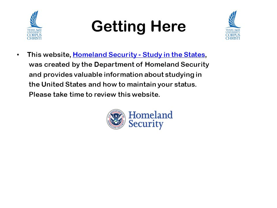 Getting Here This website, Homeland Security - Study in the States,Homeland Security - Study in the States was created by the Department of Homeland Security and provides valuable information about studying in the United States and how to maintain your status.