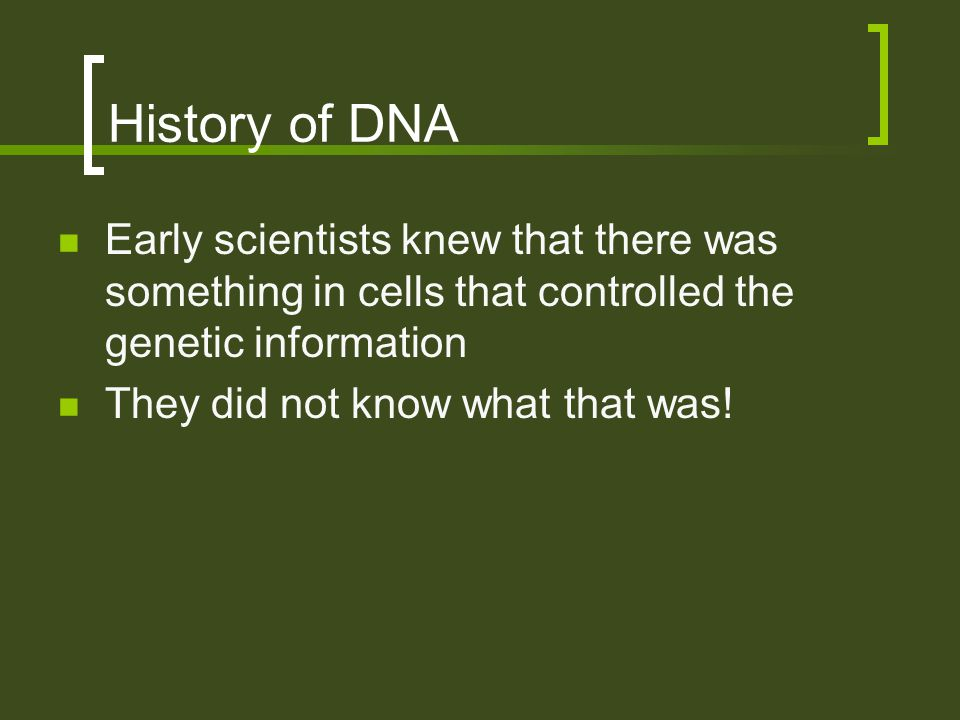 History of DNA Early scientists knew that there was something in cells that controlled the genetic information They did not know what that was!