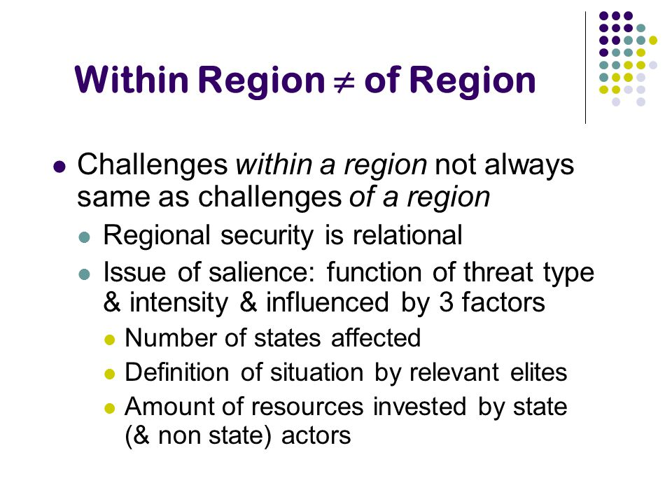 Within Region ≠ of Region Challenges within a region not always same as challenges of a region Regional security is relational Issue of salience: func