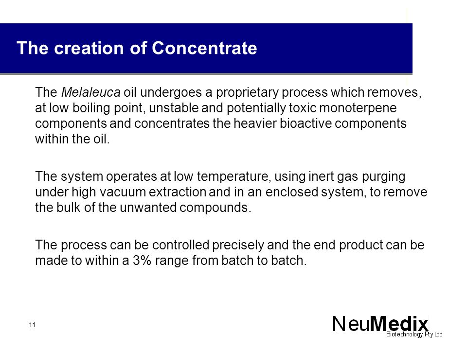 The creation of Concentrate The Melaleuca oil undergoes a proprietary process which removes, at low boiling point, unstable and potentially toxic mono
