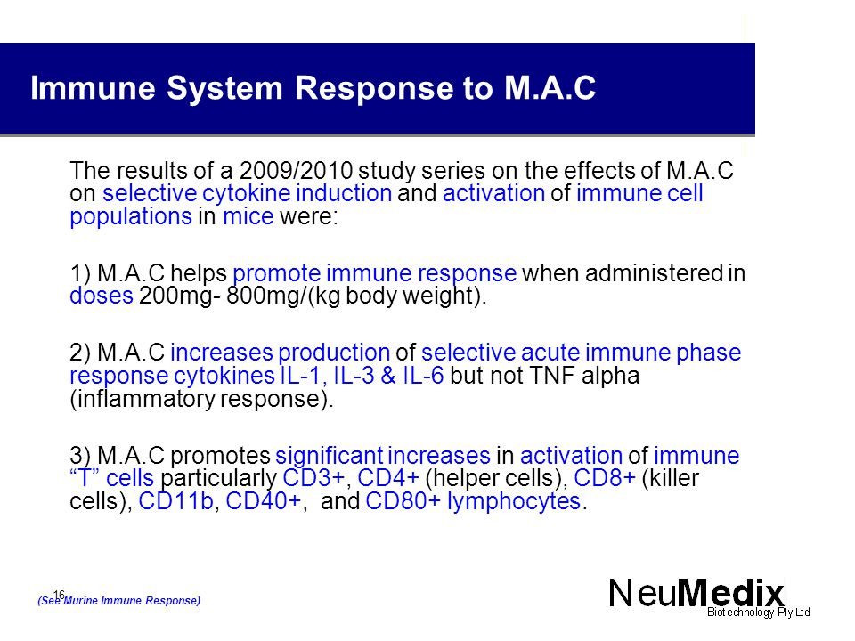 Immune System Response to M.A.C The results of a 2009/2010 study series on the effects of M.A.C on selective cytokine induction and activation of immune cell populations in mice were: 1) M.A.C helps promote immune response when administered in doses 200mg- 800mg/(kg body weight).