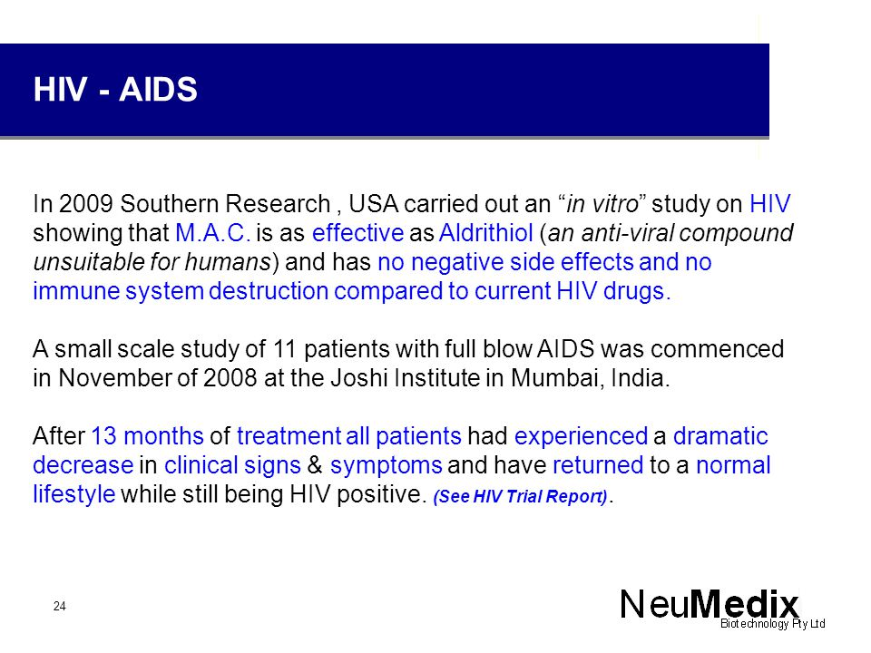 "HIV - AIDS In 2009 Southern Research, USA carried out an ""in vitro"" study on HIV showing that M.A.C. is as effective as Aldrithiol (an anti-viral comp"