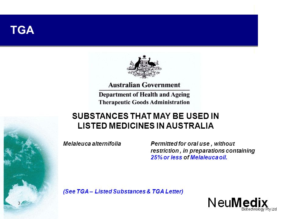 TGA SUBSTANCES THAT MAY BE USED IN LISTED MEDICINES IN AUSTRALIA Melaleuca alternifoliaPermitted for oral use, without restriction, in preparations containing 25% or less of Melaleuca oil.