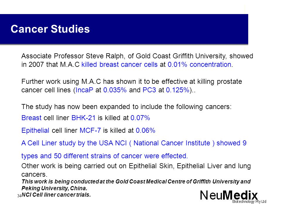 Cancer Studies Associate Professor Steve Ralph, of Gold Coast Griffith University, showed in 2007 that M.A.C killed breast cancer cells at 0.01% concentration.