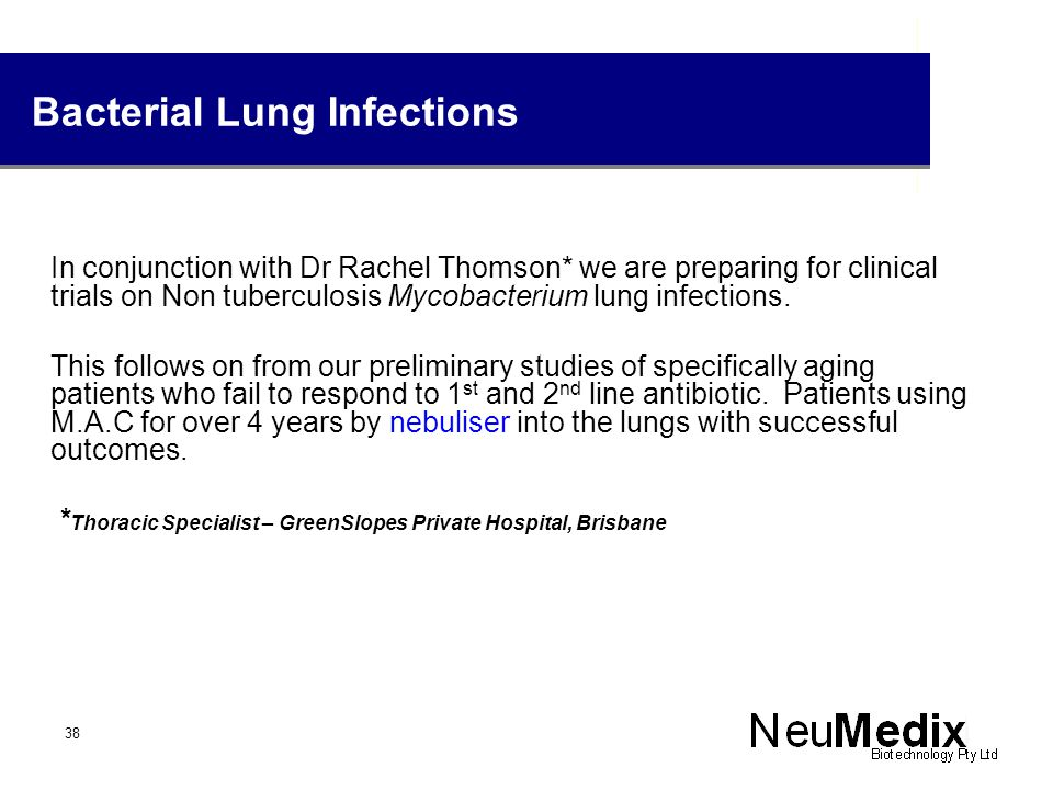 Bacterial Lung Infections In conjunction with Dr Rachel Thomson* we are preparing for clinical trials on Non tuberculosis Mycobacterium lung infection