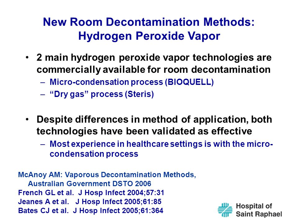 New Room Decontamination Methods: Hydrogen Peroxide Vapor 2 main hydrogen peroxide vapor technologies are commercially available for room decontamination –Micro-condensation process (BIOQUELL) – Dry gas process (Steris) Despite differences in method of application, both technologies have been validated as effective –Most experience in healthcare settings is with the micro- condensation process McAnoy AM: Vaporous Decontamination Methods, Australian Government DSTO 2006 French GL et al.