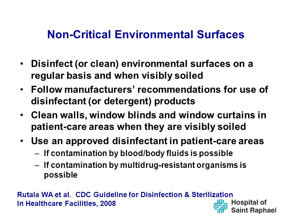 Non-Critical Environmental Surfaces Disinfect (or clean) environmental surfaces on a regular basis and when visibly soiled Follow manufacturers' recommendations for use of disinfectant (or detergent) products Clean walls, window blinds and window curtains in patient-care areas when they are visibly soiled Use an approved disinfectant in patient-care areas –If contamination by blood/body fluids is possible –If contamination by multidrug-resistant organisms is possible Rutala WA et al.