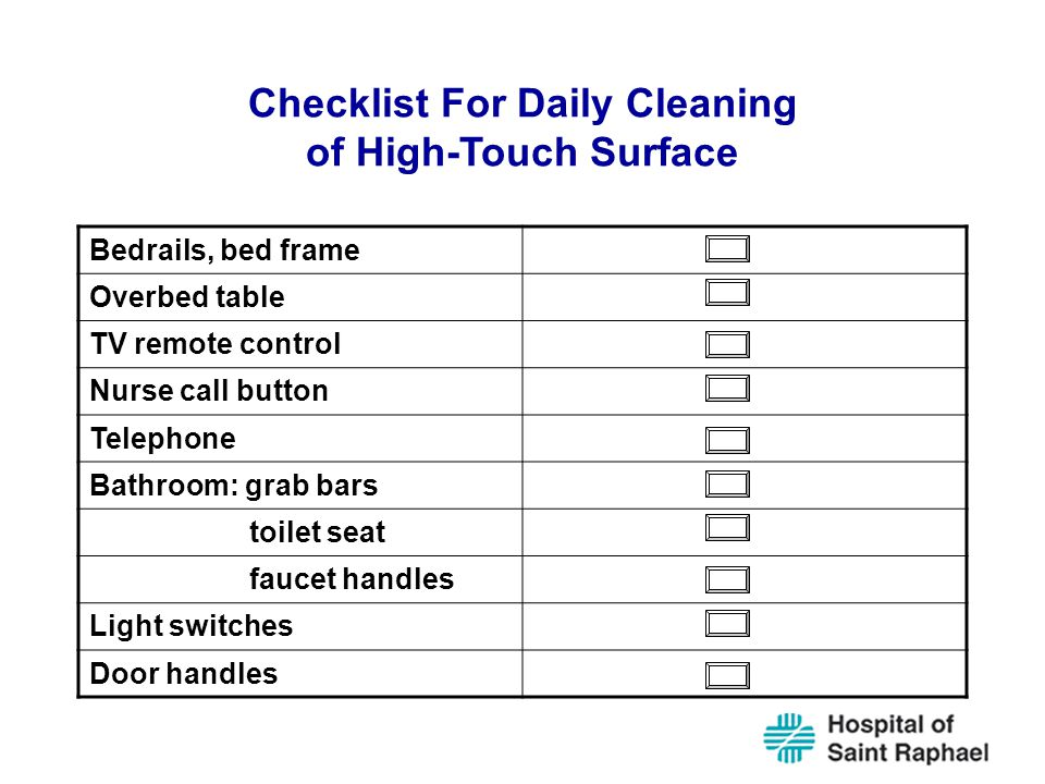 Checklist For Daily Cleaning of High-Touch Surface Bedrails, bed frame Overbed table TV remote control Nurse call button Telephone Bathroom: grab bars toilet seat faucet handles Light switches Door handles
