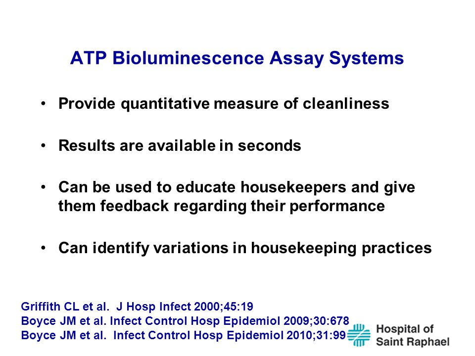 ATP Bioluminescence Assay Systems Provide quantitative measure of cleanliness Results are available in seconds Can be used to educate housekeepers and give them feedback regarding their performance Can identify variations in housekeeping practices Griffith CL et al.