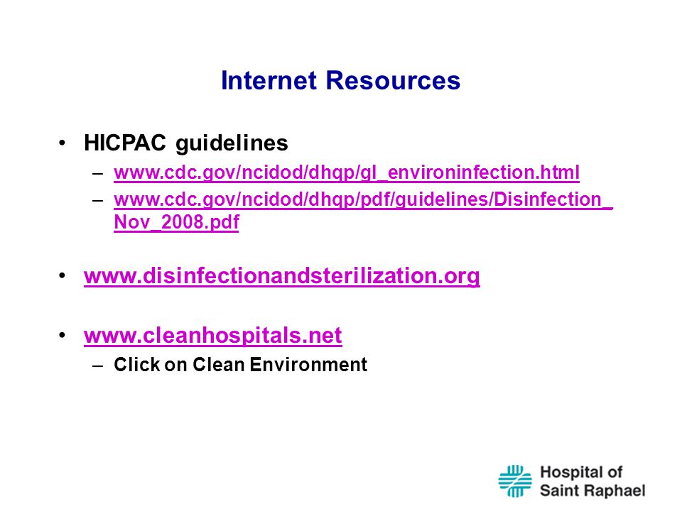 Internet Resources HICPAC guidelines –www.cdc.gov/ncidod/dhqp/gl_environinfection.htmlwww.cdc.gov/ncidod/dhqp/gl_environinfection.html –www.cdc.gov/ncidod/dhqp/pdf/guidelines/Disinfection_ Nov_2008.pdfwww.cdc.gov/ncidod/dhqp/pdf/guidelines/Disinfection_ Nov_2008.pdf www.disinfectionandsterilization.org www.cleanhospitals.net –Click on Clean Environment