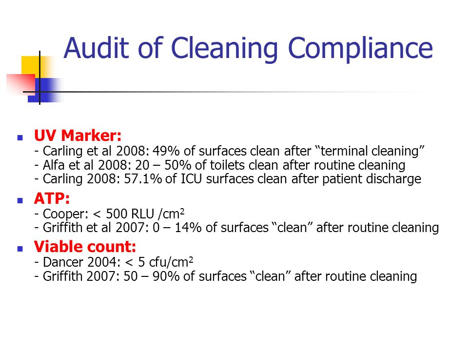 Audit of Cleaning Compliance UV Marker: - Carling et al 2008: 49% of surfaces clean after terminal cleaning - Alfa et al 2008: 20 – 50% of toilets clean after routine cleaning - Carling 2008: 57.1% of ICU surfaces clean after patient discharge ATP: - Cooper: < 500 RLU /cm 2 - Griffith et al 2007: 0 – 14% of surfaces clean after routine cleaning Viable count: - Dancer 2004: < 5 cfu/cm 2 - Griffith 2007: 50 – 90% of surfaces clean after routine cleaning