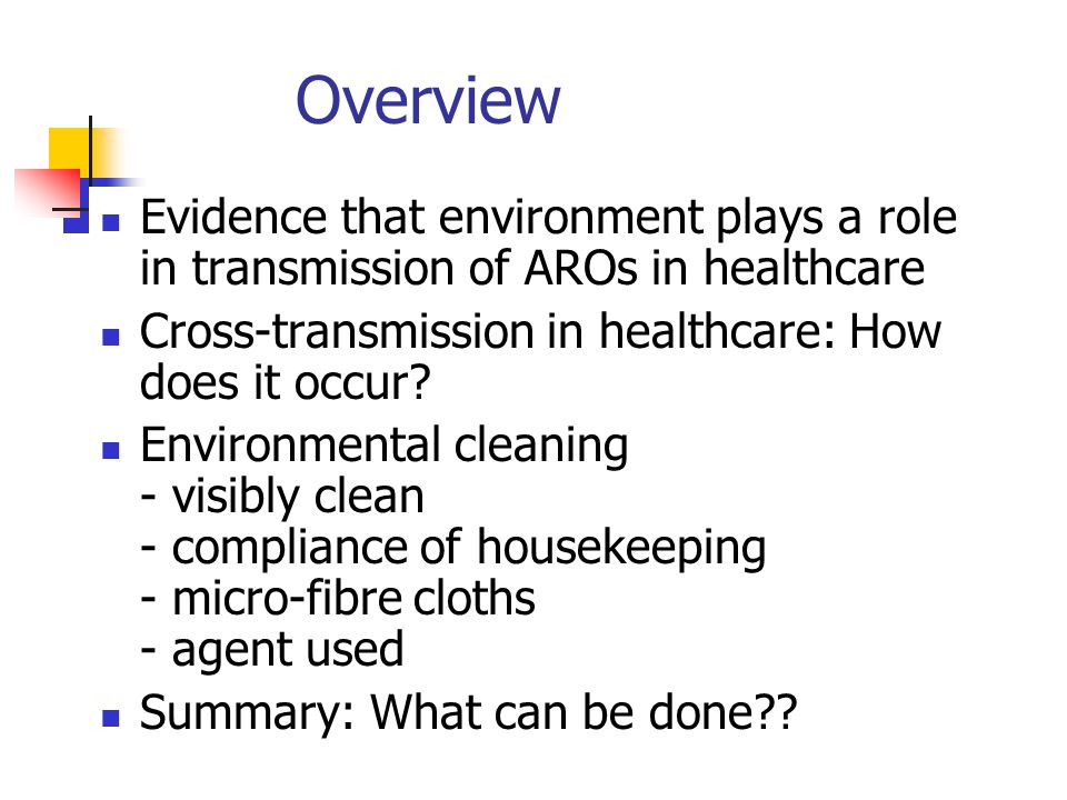 Infection Transmission: Environmental role AROs such as VRE, MRSA, ESBLs, C.difficile, Acinetobacter spp, Improvements; reduce all AROs A culture report should not dictate the practice of Standard Precautions (Bartley et al 2008)