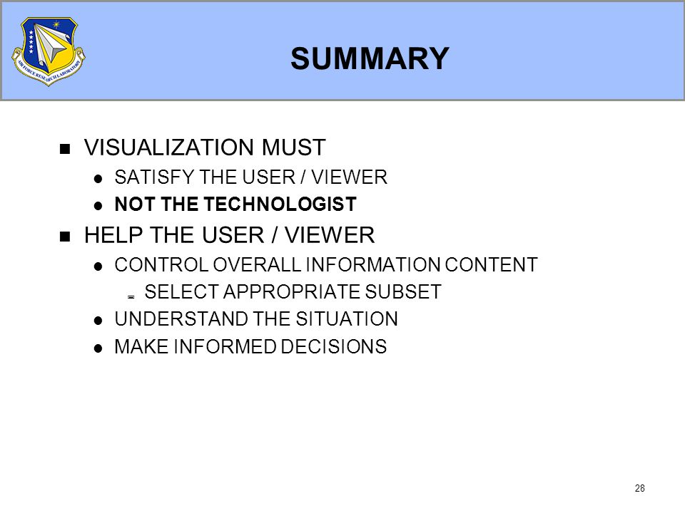 28 SUMMARY VISUALIZATION MUST SATISFY THE USER / VIEWER NOT THE TECHNOLOGIST HELP THE USER / VIEWER CONTROL OVERALL INFORMATION CONTENT  SELECT APPROPRIATE SUBSET UNDERSTAND THE SITUATION MAKE INFORMED DECISIONS