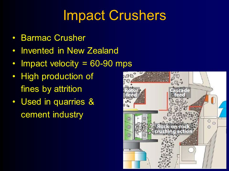 Impact Crushers Barmac Crusher Invented in New Zealand Impact velocity = 60-90 mps High production of fines by attrition Used in quarries & cement ind